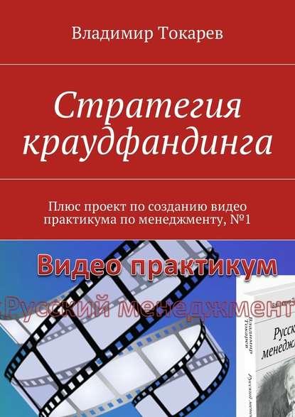 Владимир Токарев Стратегия краудфандинга. Плюс проект по созданию видео практикума по менеджменту, №1 недорого