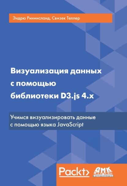 Свизек Теллер Визуализация данных с помощью библиотеки D3.js 4.x рининслад э визуализация данных с помощью библиотеки d3 js 4 x 3 е издание