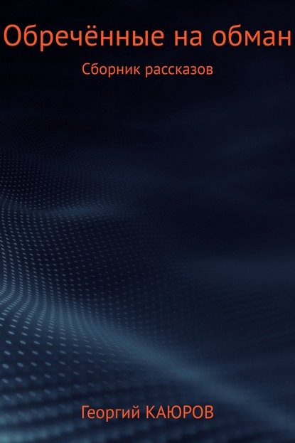 Георгий Александрович Каюров Обречённые на обман. Сборник роман александрович арилин избранное 2017 сборник рассказов