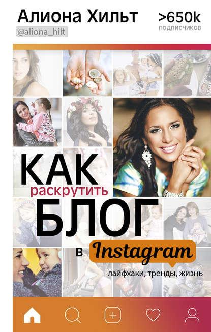 Алиона Хильт Как раскрутить блог в Instagram: лайфхаки, тренды, жизнь хильт а и как раскрутить блог в instagram лайфхаки тренды жизнь