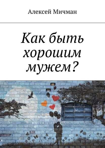Алексей Мичман Как быть хорошим мужем? алексей мичман эмоциональное выгорание у офисных работников