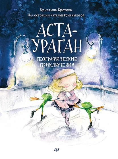 Кристина Кретова Аста-Ураган. Географические приключения