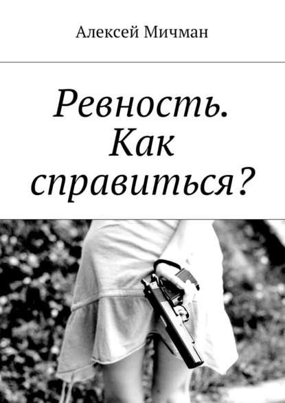 Алексей Мичман Ревность. Как справиться? александр левин ревность