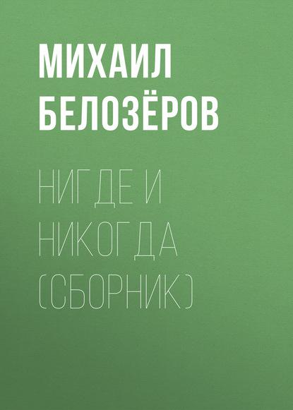 Белозёров Михаил Нигде и никогда (сборник)
