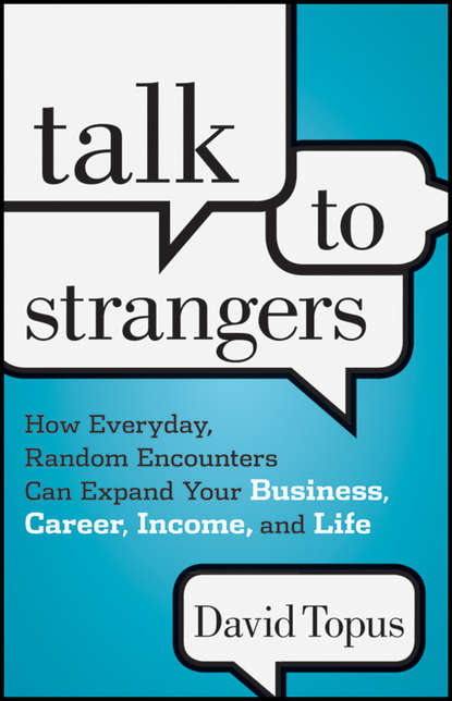 David Topus Talk to Strangers. How Everyday, Random Encounters Can Expand Your Business, Career, Income, and Life talk to strangers