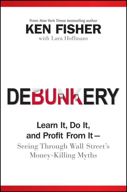 Kenneth Fisher L. Debunkery. Learn It, Do It, and Profit from It -- Seeing Through Wall Street's Money-Killing Myths charles d ellis the index revolution why investors should join it now