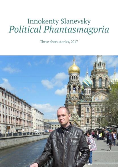 Innokenty Slanevsky Political Phantasmagoria. Three short stories, 2017