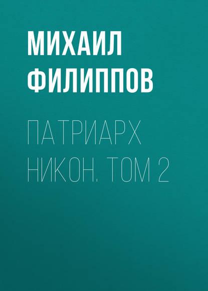 Михаил Филиппов Патриарх Никон. Том 2 м а филиппов патриарх никон исторический роман в 2 томах комплект