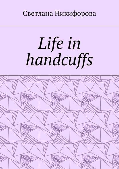 Светлана Никифорова Life in handcuffs светлана никифорова life in handcuffs