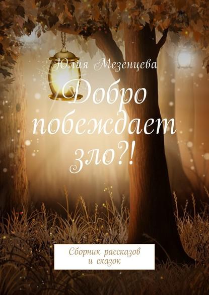 Юлия Мезенцева Добро побеждает зло?! Сборник рассказов исказок недорого