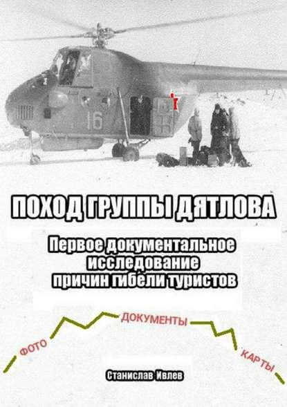 Станислав Николаевич Ивлев Поход группы Дятлова. Первое документальное исследование причин гибели туристов