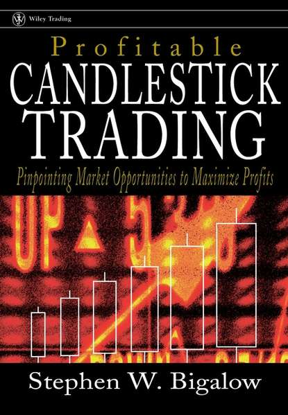 Stephen Bigalow W. Profitable Candlestick Trading. Pinpointing Market Opportunities to Maximize Profits