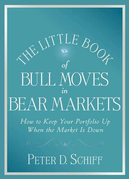 Peter D. Schiff The Little Book of Bull Moves in Bear Markets. How to Keep Your Portfolio Up When the Market is Down jason zweig the little book of safe money how to conquer killer markets con artists and yourself