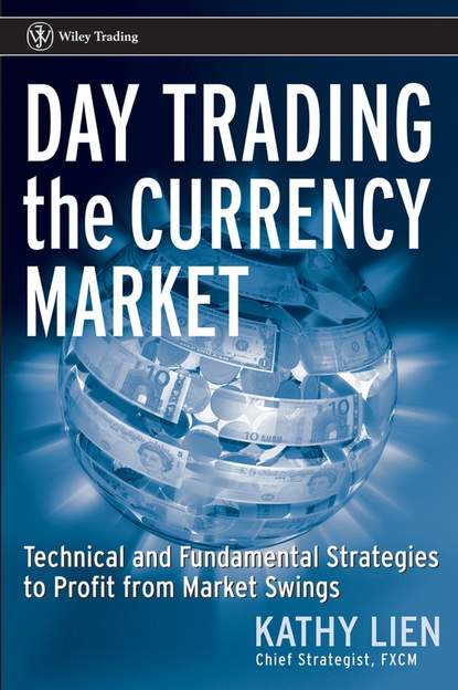 Kathy Lien Day Trading the Currency Market. Technical and Fundamental Strategies To Profit from Market Swings