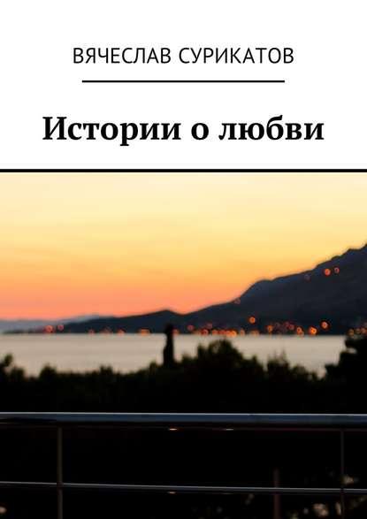 Вячеслав Сурикатов Истории о любви