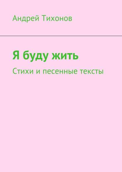 Андрей Артурович Тихонов Я буду жить. Стихи и песенные тексты андрей баранов весёлые стихи