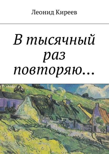Леонид Григорьевич Киреев В тысячный раз повторяю.... недорого
