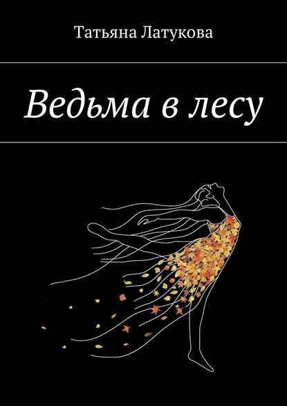 Ведьма в лесу. Ведьма 1.0 Татьяна Юрьевна Латукова