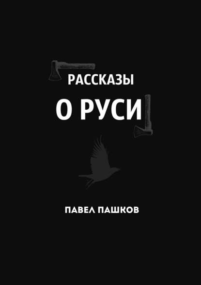 Павел Алексеевич Пашков Рассказы о Руси павел алексеевич пашков ярость севера книга 1