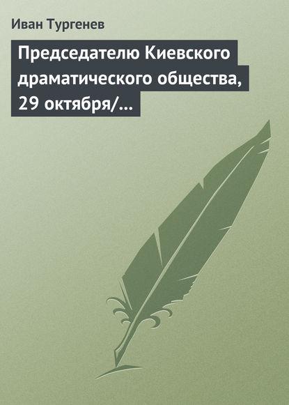 Иван Тургенев Председателю Киевского драматического общества, 29 октября/10 ноября 1882 г.
