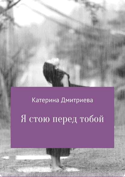Катерина Владимировна Дмитриева Я стою перед тобой катерина владимировна дмитриева я стою перед тобой
