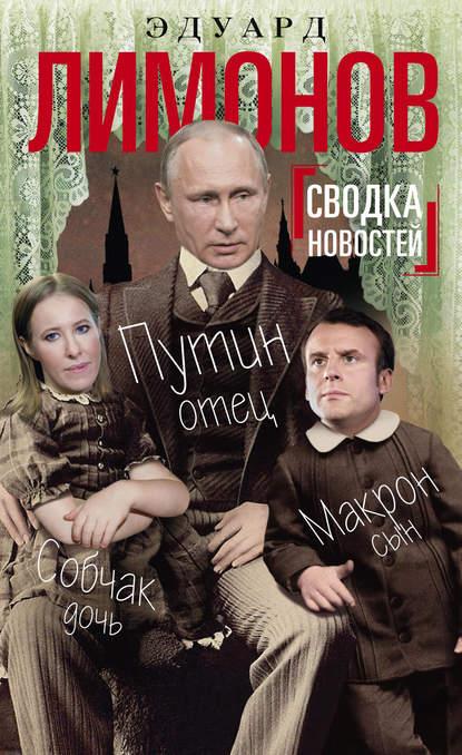 Эдуард Лимонов Сводка новостей. Путин – отец, Макрон – сын, Собчак – дочь эдуард лимонов plus ultra за человеком
