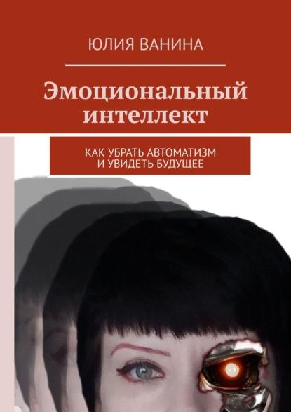 Юлия Ванина Эмоциональный интеллект. I часть: Вторжение