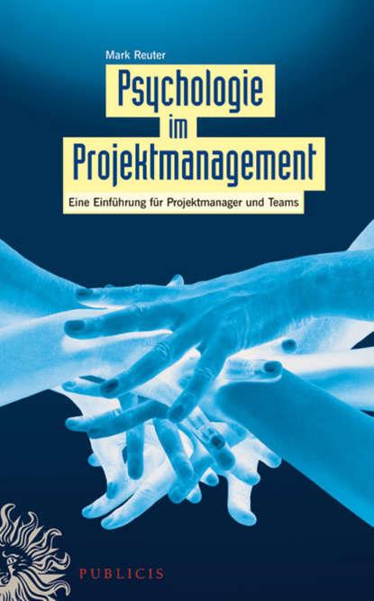 Mark Reuter Psychologie im Projektmanagement. Eine Einführung für Projektmanager und Teams недорого