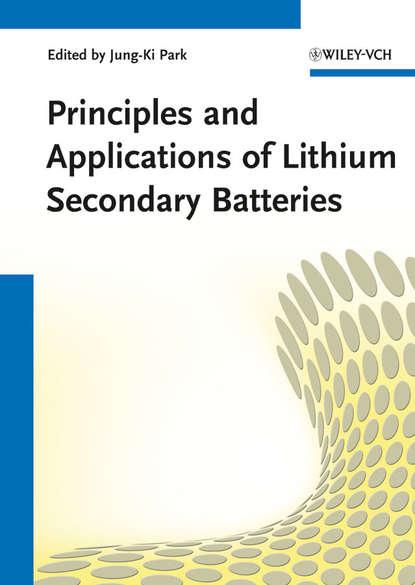 Jung-Ki Park Principles and Applications of Lithium Secondary Batteries bruno scrosati lithium batteries advanced technologies and applications