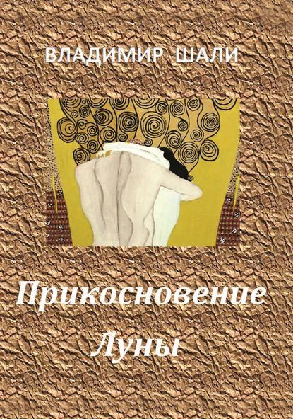Владимир Шали Прикосновение Луны. Книга стихотворений 1970-1990 владимир шали пространство предчувствия