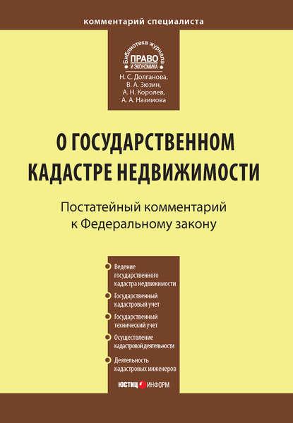 Андрей Николаевич Королев Комментарий к Федеральному закону от 24 июля 2007 г. №221-ФЗ «О государственном кадастре недвижимости»
