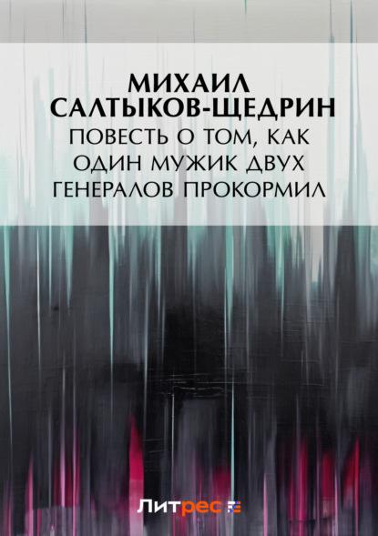 Михаил Салтыков-Щедрин. Повесть о том, как один мужик двух генералов прокормил