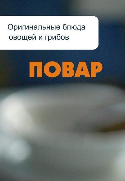 Илья Мельников Оригинальные блюда из овощей и грибов илья мельников сладкие блюда