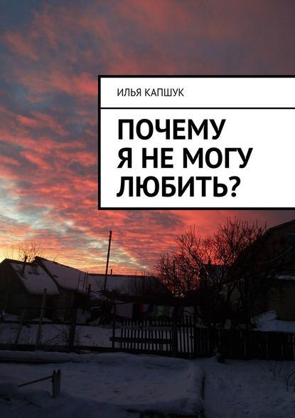 Илья Капшук Почему янемогу любить?