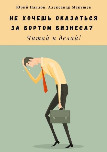 Фото - Юрий Павлов Нехочешь оказаться забортом бизнеса? Читай и делай! святослав бирюлин архитекторы бизнеса пересоберите свой бизнес за