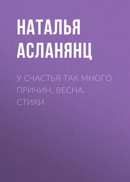 Фото - Наталья Асланянц У счастья так много причин. Весна. Стихи тамара сальникова авторская весна стихи и проза