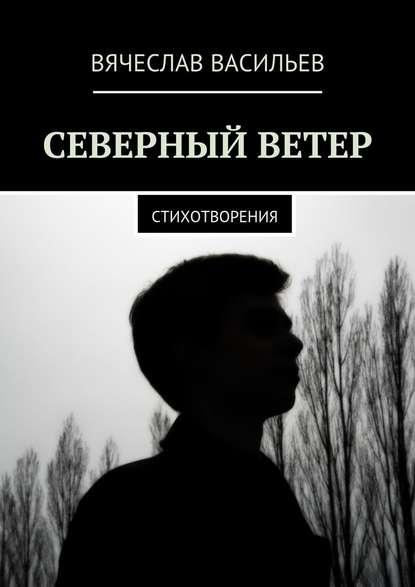 Вячеслав Васильев Северный ветер. Стихотворения северный ветер 2019 11 11t19 00