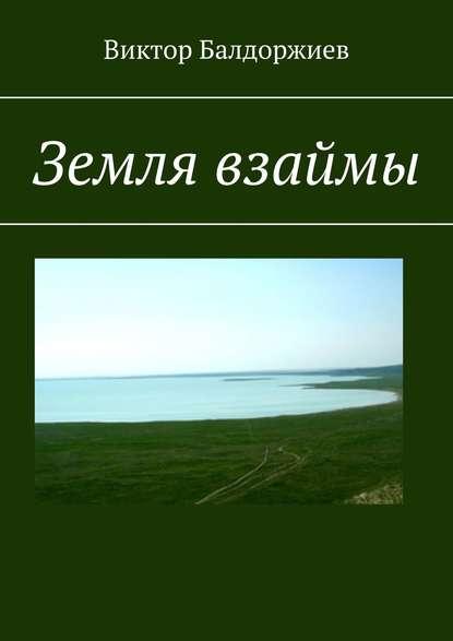 Фото - Виктор Балдоржиев Земля взаймы виктор балдоржиев на просторах родины