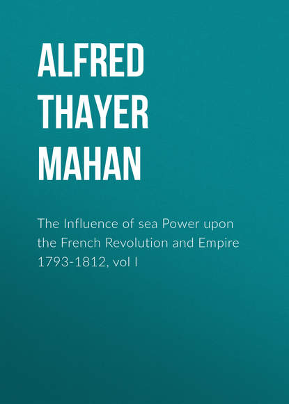 Alfred Thayer Mahan The Influence of sea Power upon the French Revolution and Empire 1793-1812, vol I alfred thayer mahan the influence of sea power upon the french revolution and empire 1793 1812 vol i