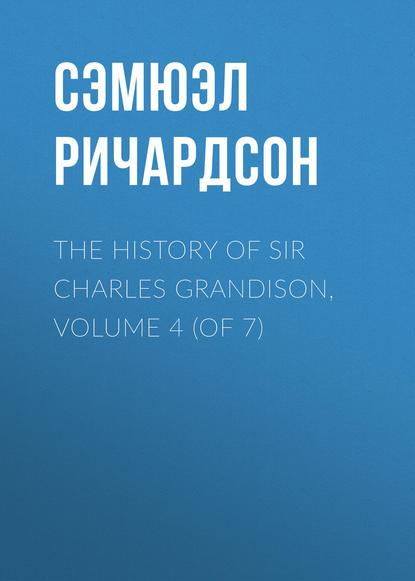 Сэмюэл Ричардсон The History of Sir Charles Grandison, Volume 4 (of 7) sir lancelot charles lee brenton the septuagint version of the old testament volume 1
