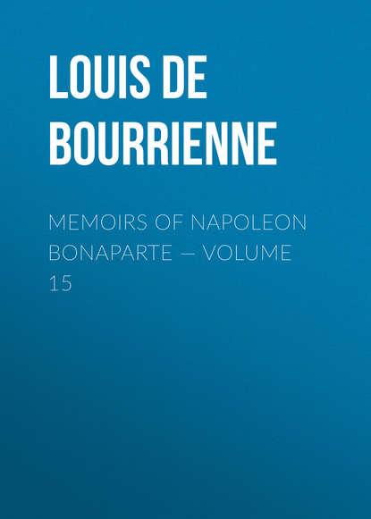 Фото - Louis de Bourrienne Memoirs of Napoleon Bonaparte — Volume 15 louis de bourrienne memoirs of napoleon bonaparte volume 10