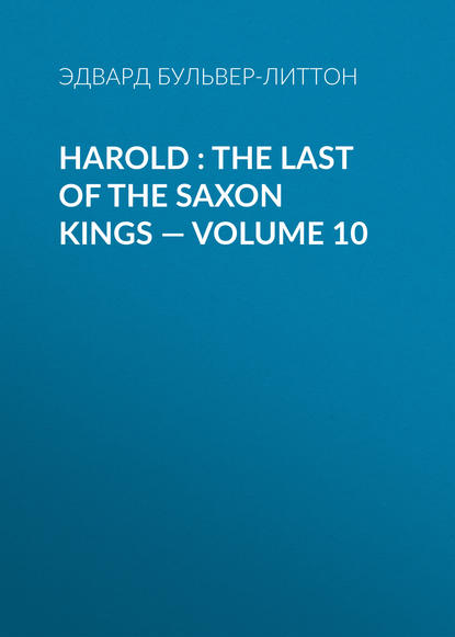 Эдвард Бульвер-Литтон Harold : the Last of the Saxon Kings — Volume 10 эдвард бульвер литтон harold the last of the saxon kings volume 10