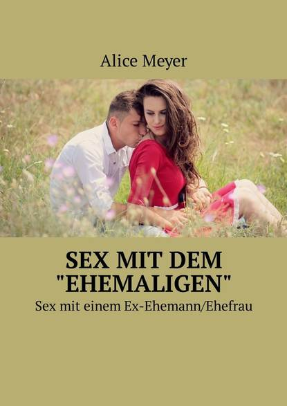 Alice Meyer Sex mit dem «ehemaligen». Sexmit einem Ex-Ehemann/Ehefrau a hammerschmidt gesprache einer glaubigen seele mit gott