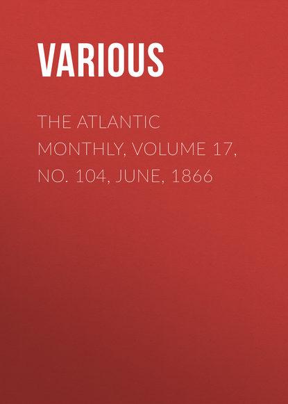 The Atlantic Monthly, Volume 17, No. 104, June, 1866