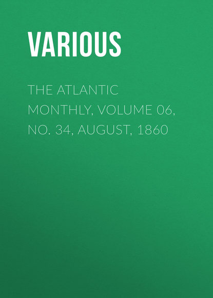 Various The Atlantic Monthly, Volume 06, No. 34, August, 1860 various the atlantic monthly volume 08 no 46 august 1861