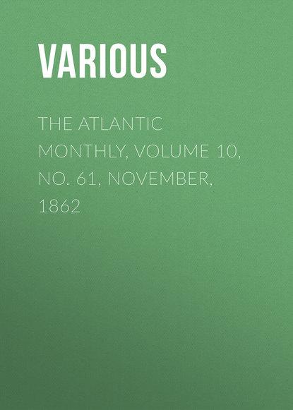 Фото - Various The Atlantic Monthly, Volume 10, No. 61, November, 1862 various the atlantic monthly volume 09 no 52 february 1862