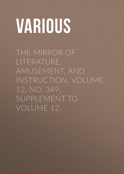 Various The Mirror of Literature, Amusement, and Instruction. Volume 12, No. 349, Supplement to Volume 12.
