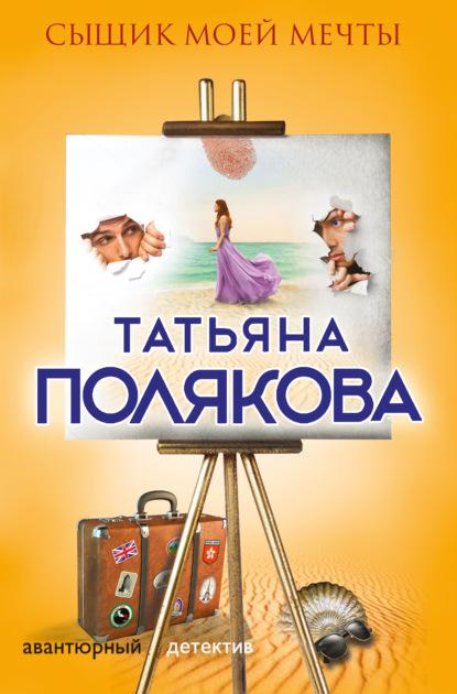 Татьяна Полякова — Сыщик моей мечты