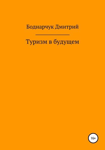 Дмитрий Владимирович Боднарчук Туризм в будущем