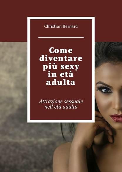 Christian Bernard Come diventare più sexy inetà adulta. Attrazione sessuale nell'età adulta christian bernard come scegliere il vibratore giusto per una donna 10